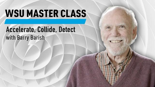 WSU:Accelerate, Collide, Detect with Barry Barish