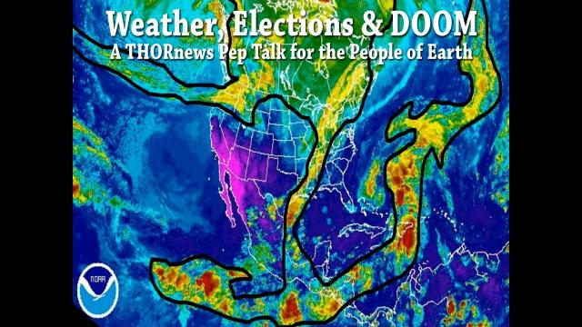 Weather, Elections & DOOM - A THORnews Pep Talk for the People of Earth
